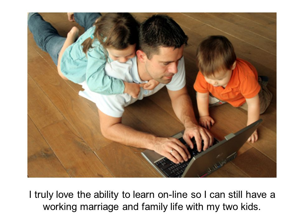 I truly love the ability to learn on-line so I can still have a working marriage and family life with my two kids.