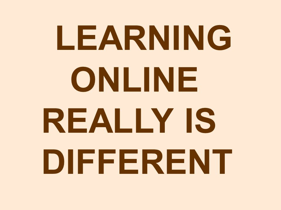 LEARNING ONLINE REALLY IS DIFFERENT