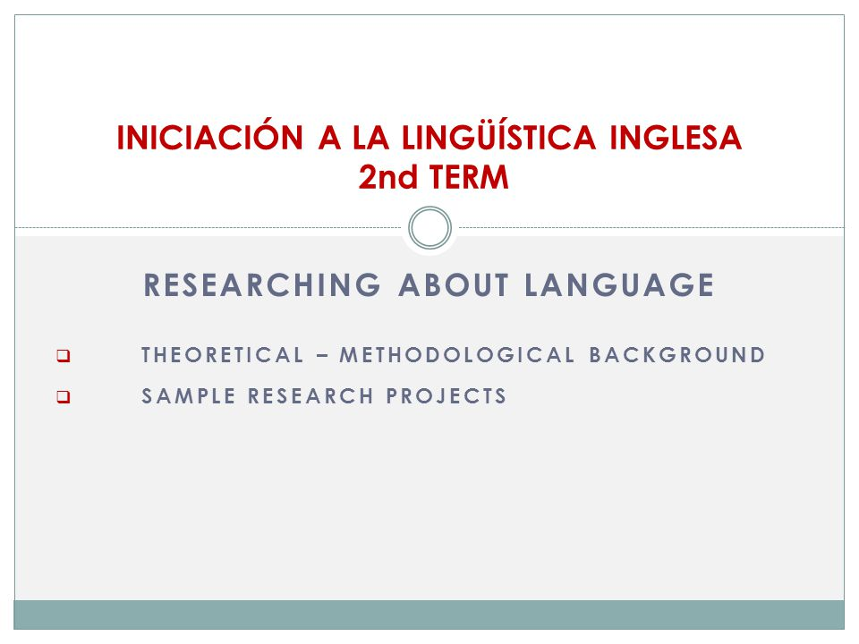 RESEARCHING ABOUT LANGUAGE  THEORETICAL – METHODOLOGICAL BACKGROUND  SAMPLE RESEARCH PROJECTS INICIACIÓN A LA LINGÜÍSTICA INGLESA 2nd TERM