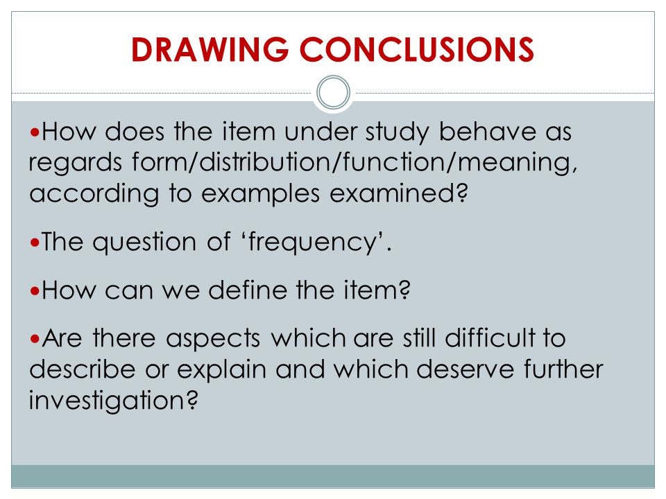 DRAWING CONCLUSIONS How does the item under study behave as regards form/distribution/function/meaning, according to examples examined.