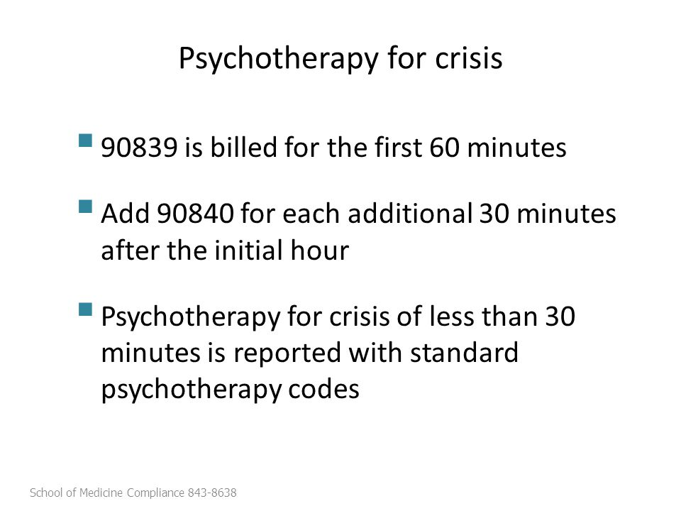  90839 is billed for the first 60 minutes  Add 90840 for each additional 30 minutes after the initial hour  Psychotherapy for crisis of less than 30 minutes is reported with standard psychotherapy codes School of Medicine Compliance 843-8638 Psychotherapy for crisis