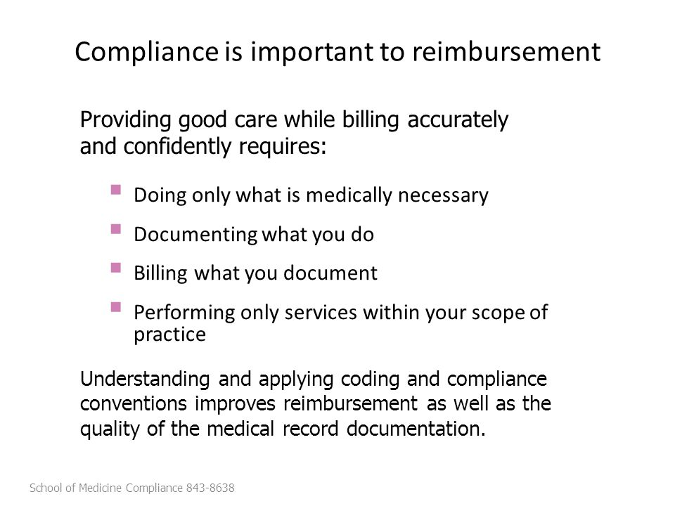 Compliance is important to reimbursement  Doing only what is medically necessary  Documenting what you do  Billing what you document  Performing only services within your scope of practice Understanding and applying coding and compliance conventions improves reimbursement as well as the quality of the medical record documentation.