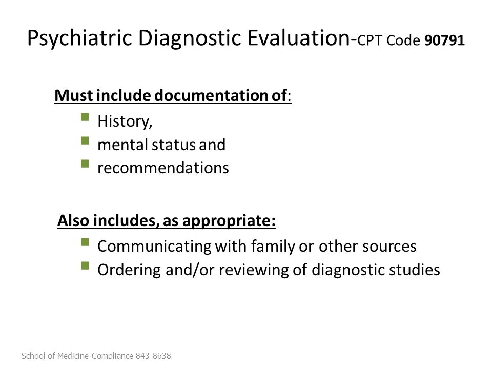Psychiatric Diagnostic Evaluation - CPT Code 90791 Must include documentation of:  History,  mental status and  recommendations Also includes, as appropriate:  Communicating with family or other sources  Ordering and/or reviewing of diagnostic studies School of Medicine Compliance 843-8638