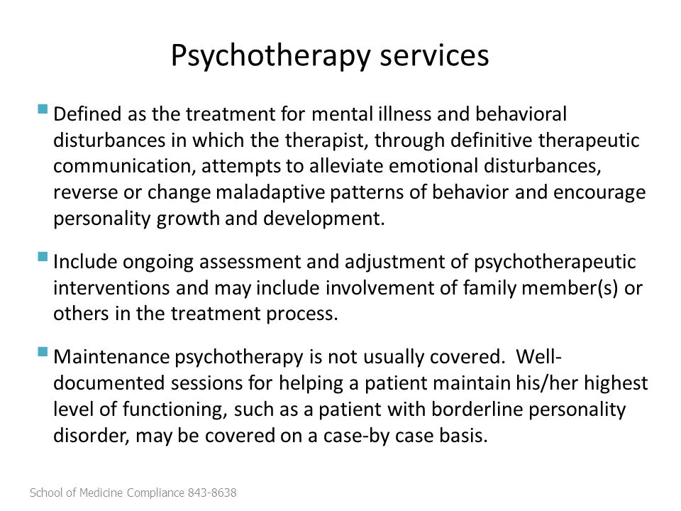 Psychotherapy services  Defined as the treatment for mental illness and behavioral disturbances in which the therapist, through definitive therapeutic communication, attempts to alleviate emotional disturbances, reverse or change maladaptive patterns of behavior and encourage personality growth and development.