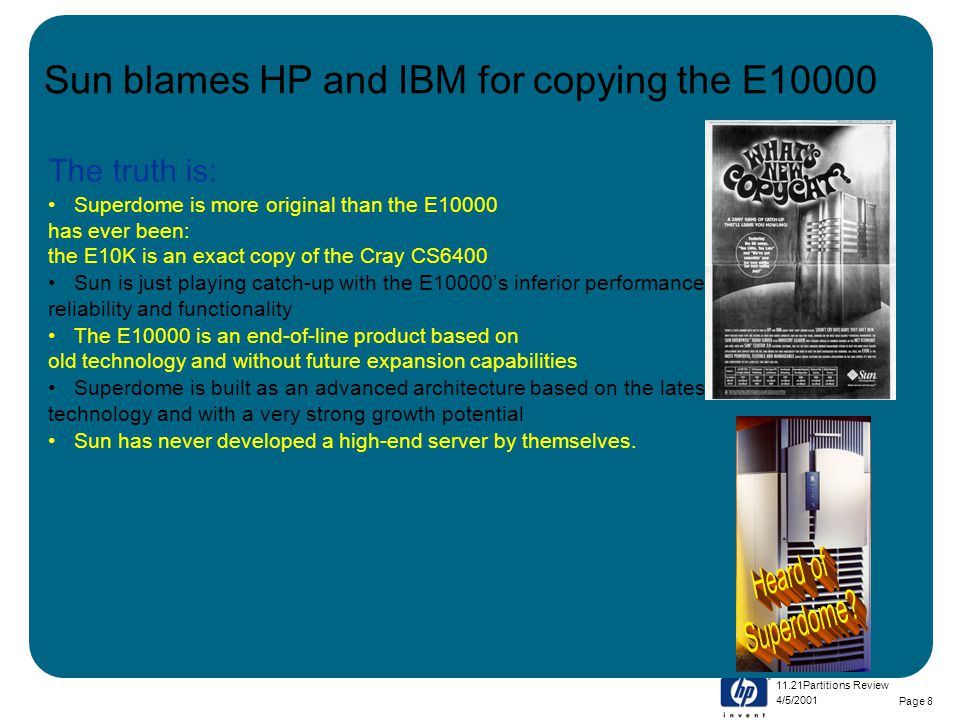 4/5/2001 11.21Partitions Review Page 8 Sun blames HP and IBM for copying the E10000 The truth is: Superdome is more original than the E10000 has ever been: the E10K is an exact copy of the Cray CS6400 Sun is just playing catch-up with the E10000's inferior performance, reliability and functionality The E10000 is an end-of-line product based on old technology and without future expansion capabilities Superdome is built as an advanced architecture based on the latest technology and with a very strong growth potential Sun has never developed a high-end server by themselves.