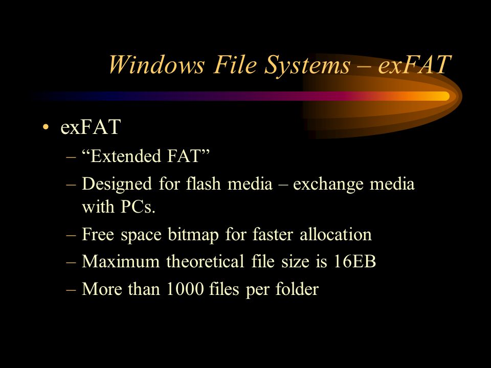 """Windows File Systems – exFAT exFAT –""""Extended FAT"""" –Designed for flash media – exchange media with PCs. –Free space bitmap for faster allocation –Maxi"""