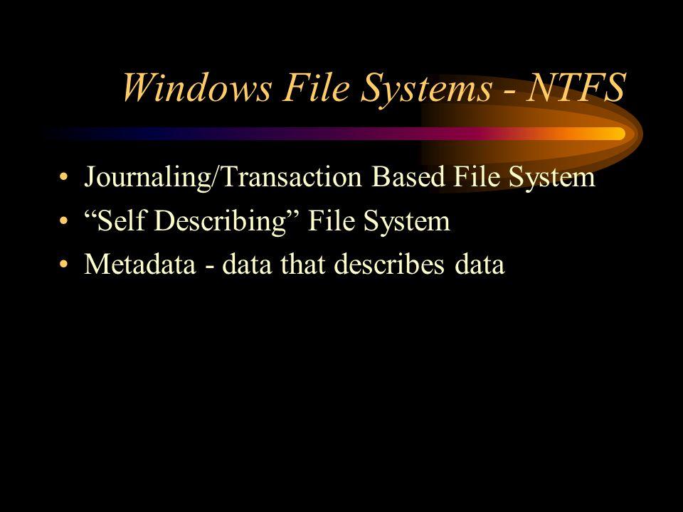 Windows File Systems - NTFS Journaling/Transaction Based File System Self Describing File System Metadata - data that describes data