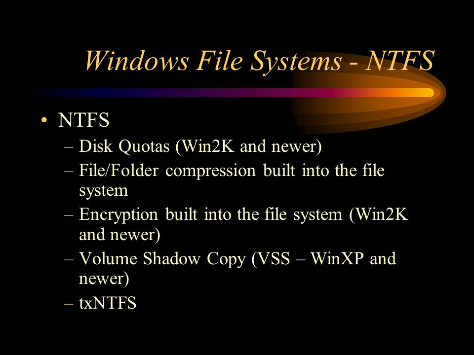 Windows File Systems - NTFS NTFS –Disk Quotas (Win2K and newer) –File/Folder compression built into the file system –Encryption built into the file sy