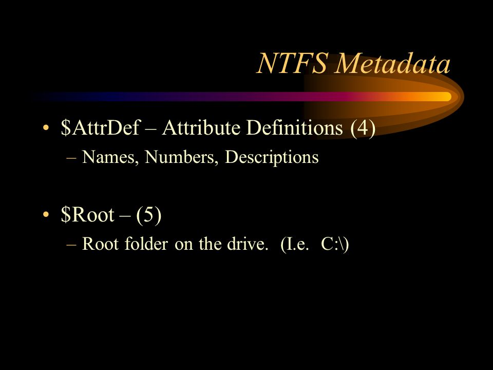 NTFS Metadata $AttrDef – Attribute Definitions (4) –Names, Numbers, Descriptions $Root – (5) –Root folder on the drive. (I.e. C:\)