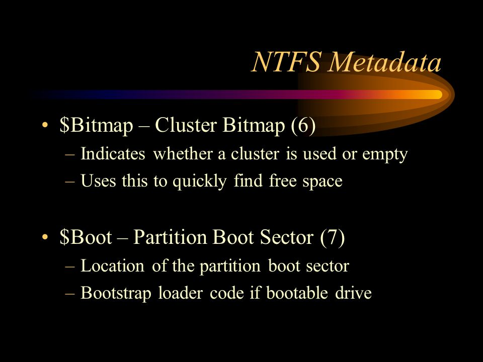 NTFS Metadata $Bitmap – Cluster Bitmap (6) –Indicates whether a cluster is used or empty –Uses this to quickly find free space $Boot – Partition Boot Sector (7) –Location of the partition boot sector –Bootstrap loader code if bootable drive