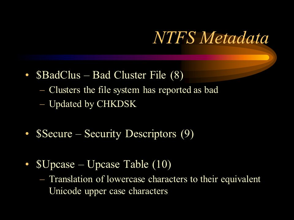 NTFS Metadata $BadClus – Bad Cluster File (8) –Clusters the file system has reported as bad –Updated by CHKDSK $Secure – Security Descriptors (9) $Upcase – Upcase Table (10) –Translation of lowercase characters to their equivalent Unicode upper case characters