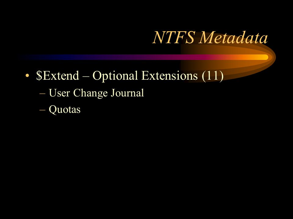 NTFS Metadata $Extend – Optional Extensions (11) –User Change Journal –Quotas
