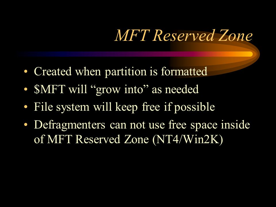 MFT Reserved Zone Created when partition is formatted $MFT will grow into as needed File system will keep free if possible Defragmenters can not use free space inside of MFT Reserved Zone (NT4/Win2K)