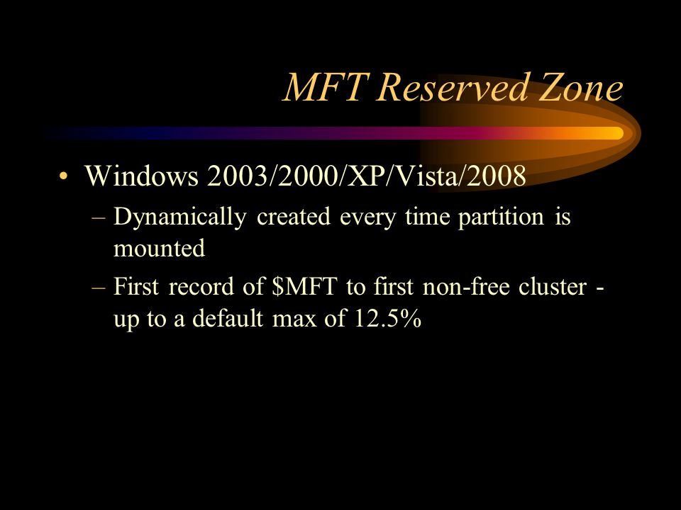 MFT Reserved Zone Windows 2003/2000/XP/Vista/2008 –Dynamically created every time partition is mounted –First record of $MFT to first non-free cluster