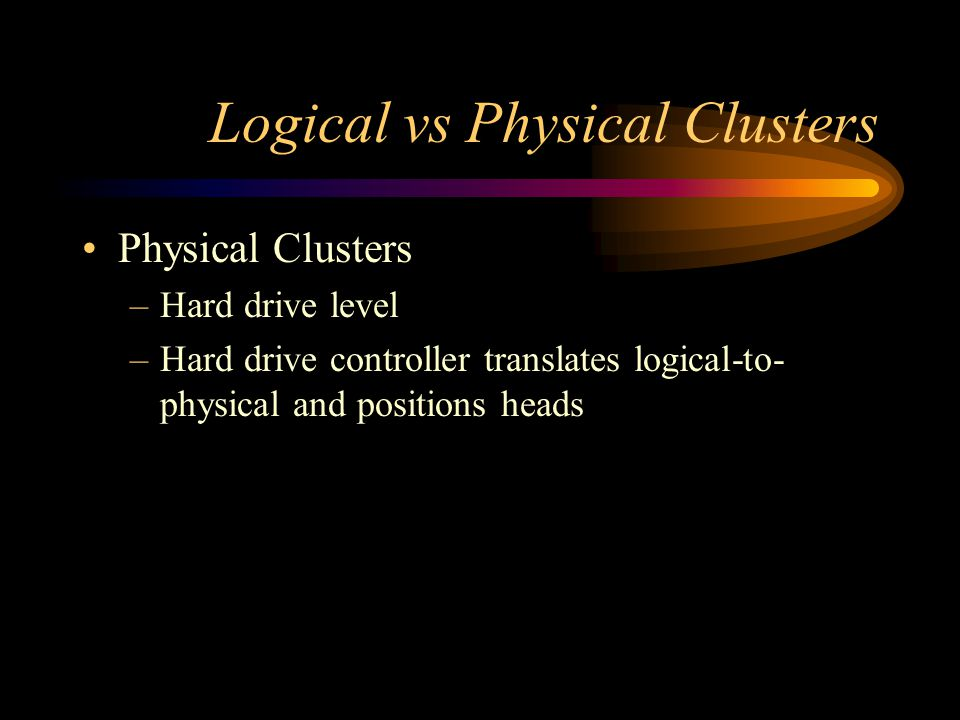 Logical vs Physical Clusters Physical Clusters –Hard drive level –Hard drive controller translates logical-to- physical and positions heads