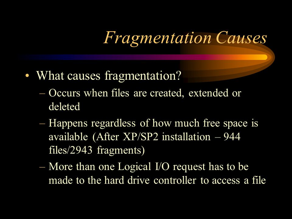 Fragmentation Causes What causes fragmentation? –Occurs when files are created, extended or deleted –Happens regardless of how much free space is avai