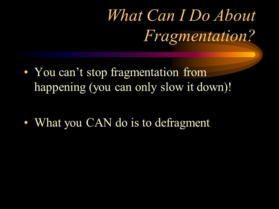 What Can I Do About Fragmentation? You can't stop fragmentation from happening (you can only slow it down)! What you CAN do is to defragment