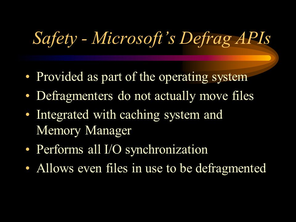 Safety - Microsoft's Defrag APIs Provided as part of the operating system Defragmenters do not actually move files Integrated with caching system and Memory Manager Performs all I/O synchronization Allows even files in use to be defragmented