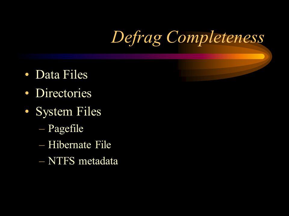 Defrag Completeness Data Files Directories System Files –Pagefile –Hibernate File –NTFS metadata