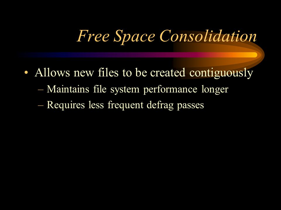 Free Space Consolidation Allows new files to be created contiguously –Maintains file system performance longer –Requires less frequent defrag passes