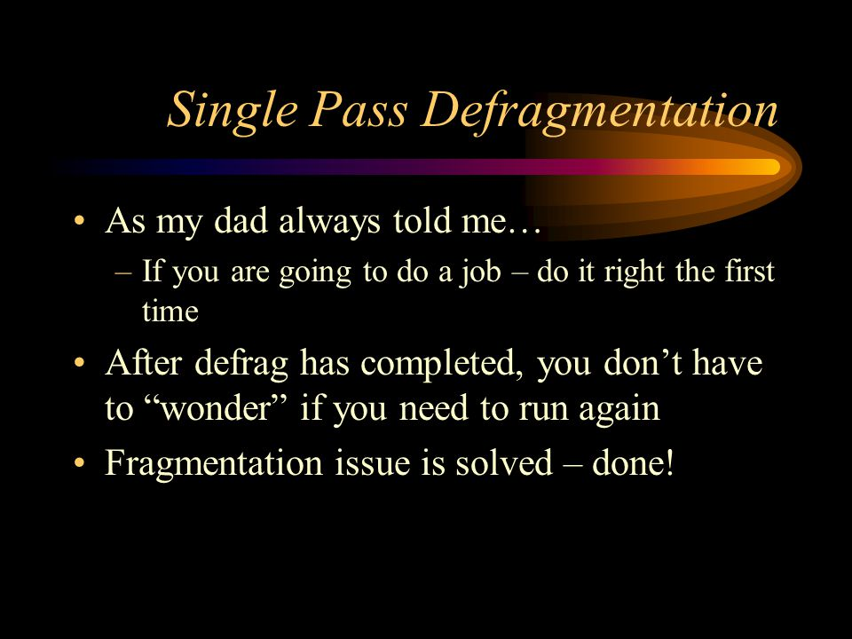 Single Pass Defragmentation As my dad always told me… –If you are going to do a job – do it right the first time After defrag has completed, you don't
