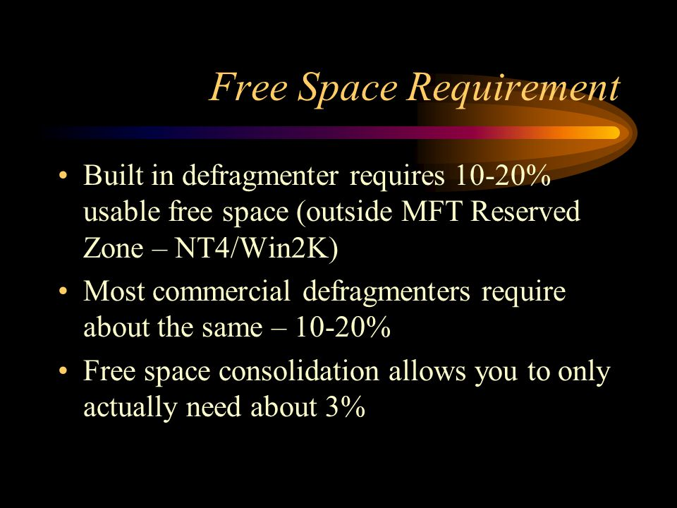 Free Space Requirement Built in defragmenter requires 10-20% usable free space (outside MFT Reserved Zone – NT4/Win2K) Most commercial defragmenters r