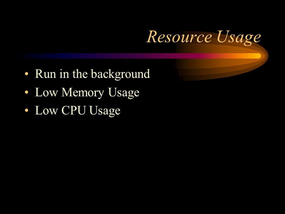 Resource Usage Run in the background Low Memory Usage Low CPU Usage