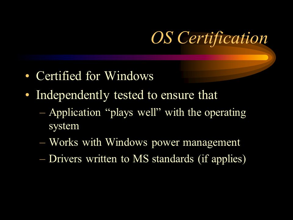 """OS Certification Certified for Windows Independently tested to ensure that –Application """"plays well"""" with the operating system –Works with Windows pow"""