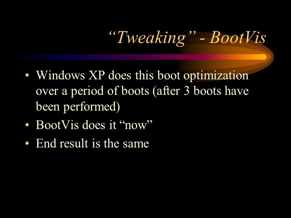 """""""Tweaking"""" - BootVis Windows XP does this boot optimization over a period of boots (after 3 boots have been performed) BootVis does it """"now"""" End resul"""