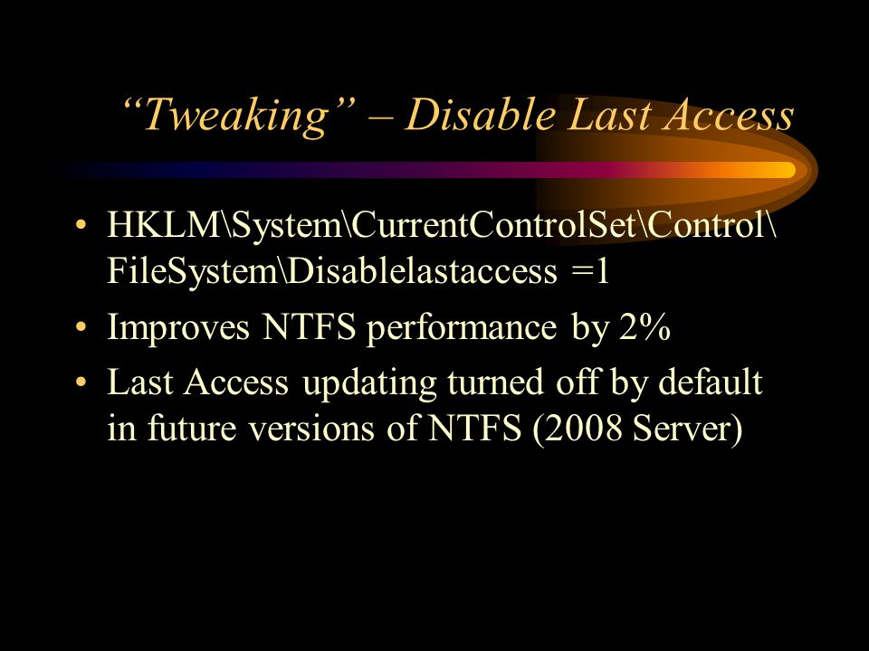 Tweaking – Disable Last Access HKLM\System\CurrentControlSet\Control\ FileSystem\Disablelastaccess =1 Improves NTFS performance by 2% Last Access updating turned off by default in future versions of NTFS (2008 Server)