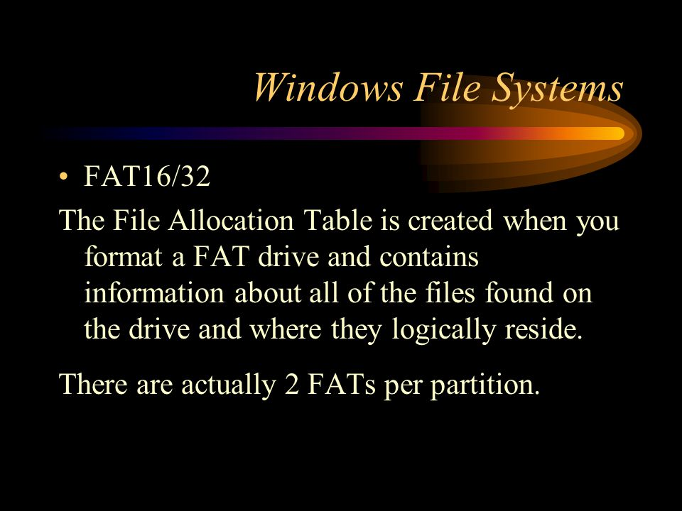 Windows File Systems FAT16/32 The File Allocation Table is created when you format a FAT drive and contains information about all of the files found o