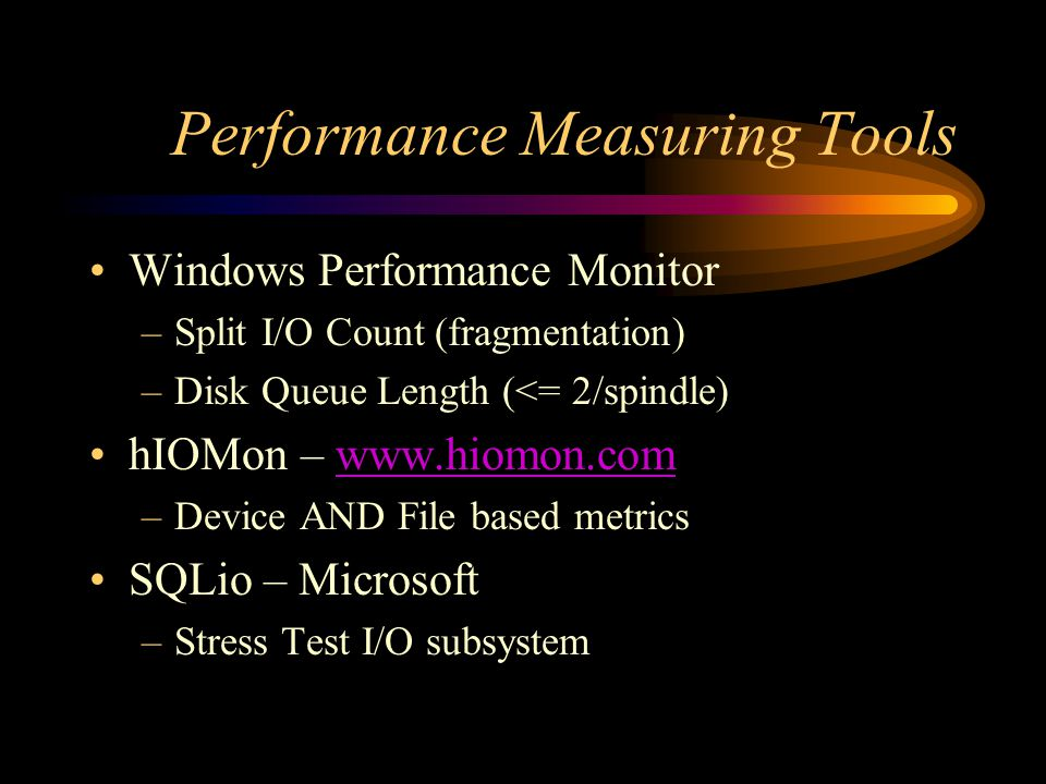Performance Measuring Tools Windows Performance Monitor –Split I/O Count (fragmentation) –Disk Queue Length (<= 2/spindle) hIOMon – www.hiomon.comwww.