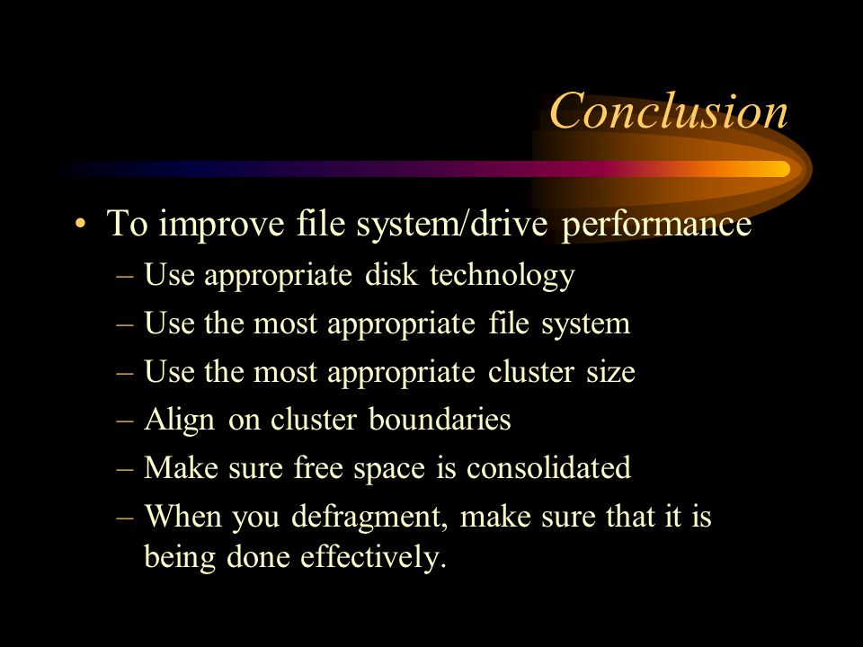 Conclusion To improve file system/drive performance –Use appropriate disk technology –Use the most appropriate file system –Use the most appropriate c