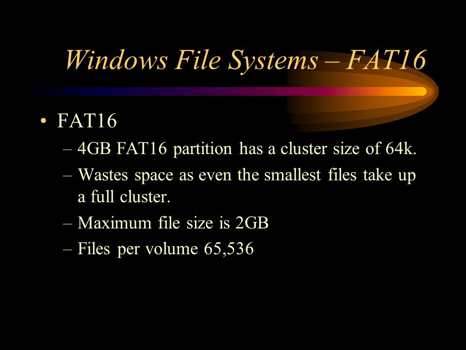 Windows File Systems – FAT16 FAT16 –4GB FAT16 partition has a cluster size of 64k. –Wastes space as even the smallest files take up a full cluster. –M