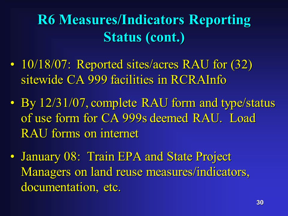 29 R6 Measures/Indicators Reporting Status Sitewide CA999s: Used contractor checklists, and, where necessary, contacted States to verify cleanup/IC statusSitewide CA999s: Used contractor checklists, and, where necessary, contacted States to verify cleanup/IC status Developed contractor checklists based on: Developed contractor checklists based on: –Existing CPRM guidance –EPA's Institutional Control Tracking System (Superfund) data elements –RCRAInfo IC/EC data elements –GPRA (725/750) checklists –State-specific guidelines (CA 400/500 determinations)