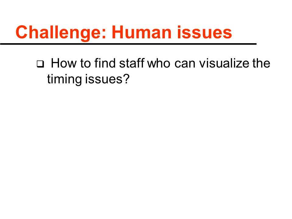 Challenge: Human issues  How to find staff who can visualize the timing issues?