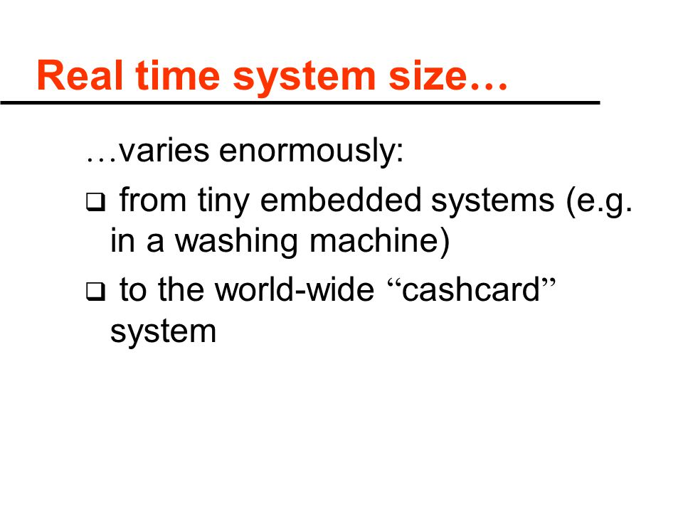 Real time system size … … varies enormously:  from tiny embedded systems (e.g.