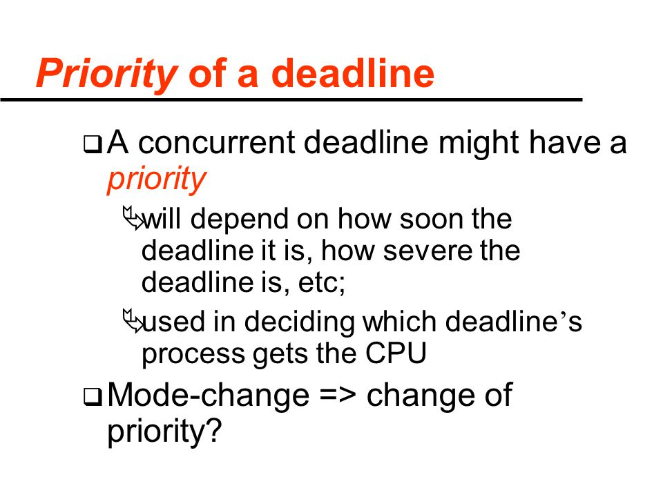 Priority of a deadline  A concurrent deadline might have a priority  will depend on how soon the deadline it is, how severe the deadline is, etc;  used in deciding which deadline ' s process gets the CPU  Mode-change => change of priority