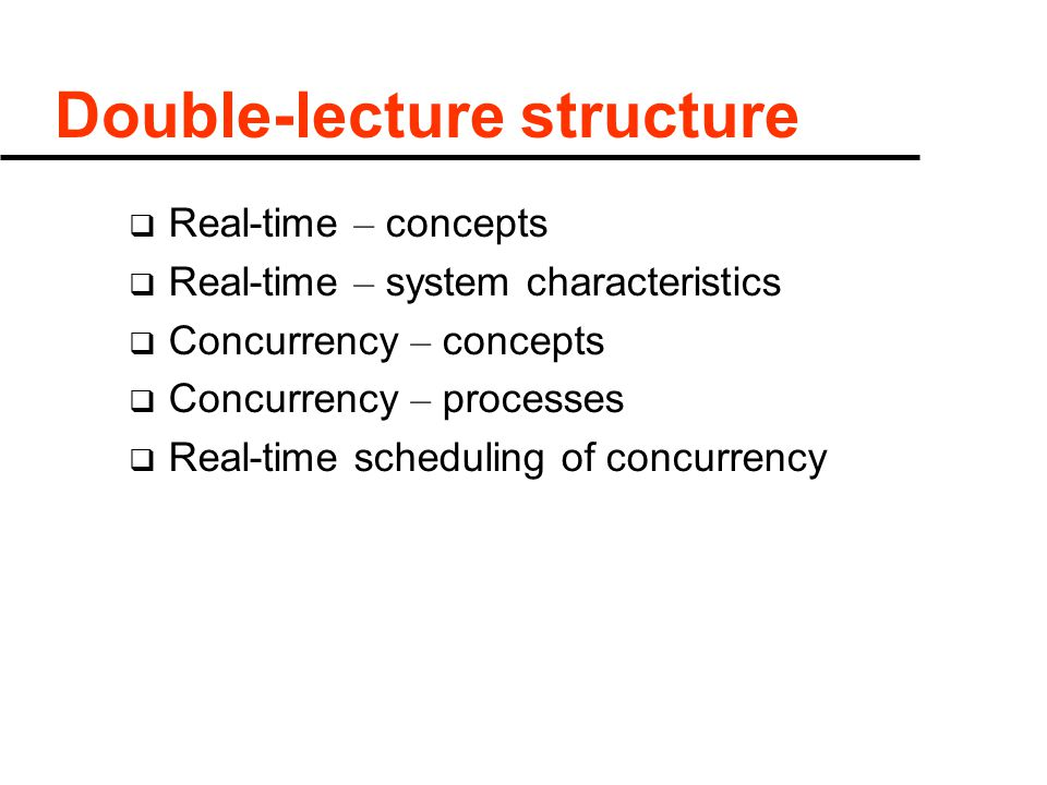 Double-lecture structure  Real-time – concepts  Real-time – system characteristics  Concurrency – concepts  Concurrency – processes  Real-time sc