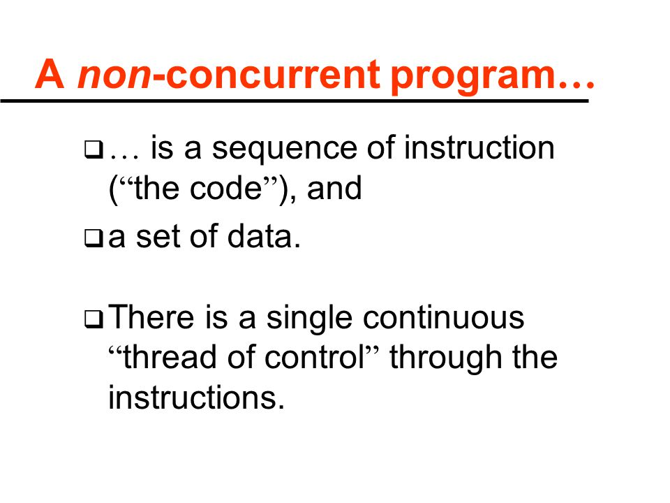 "A non-concurrent program …  … is a sequence of instruction ( "" the code "" ), and  a set of data.  There is a single continuous "" thread of control"