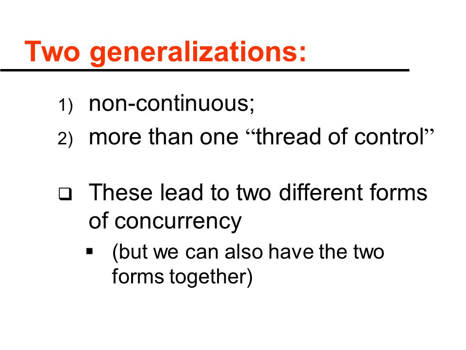 Two generalizations: 1) non-continuous; 2) more than one thread of control  These lead to two different forms of concurrency  (but we can also have the two forms together)