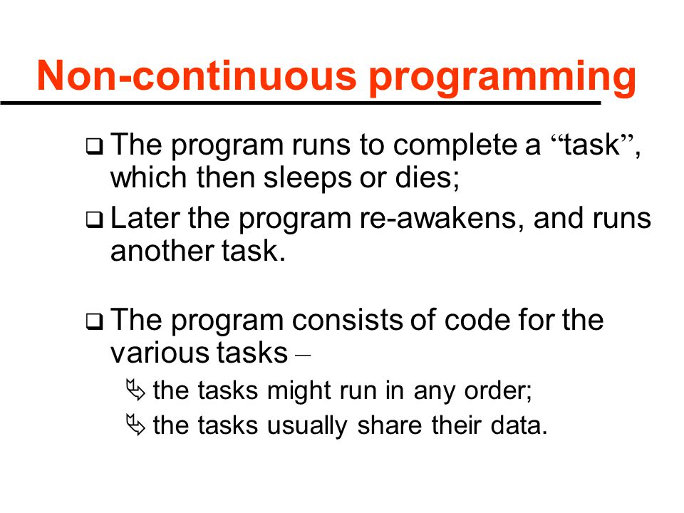 "Non-continuous programming  The program runs to complete a "" task "", which then sleeps or dies;  Later the program re-awakens, and runs another task"