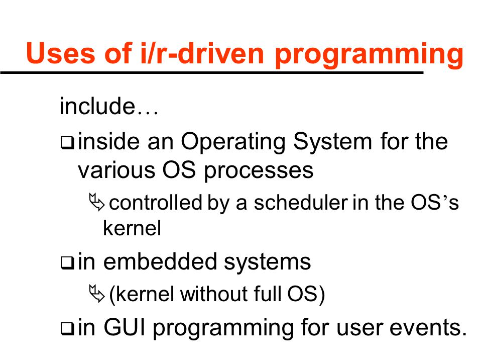 Uses of i/r-driven programming include …  inside an Operating System for the various OS processes  controlled by a scheduler in the OS ' s kernel 