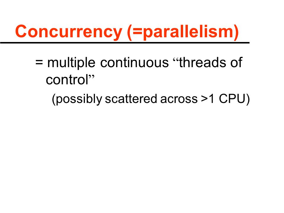 "Concurrency (=parallelism) = multiple continuous "" threads of control "" (possibly scattered across >1 CPU)"