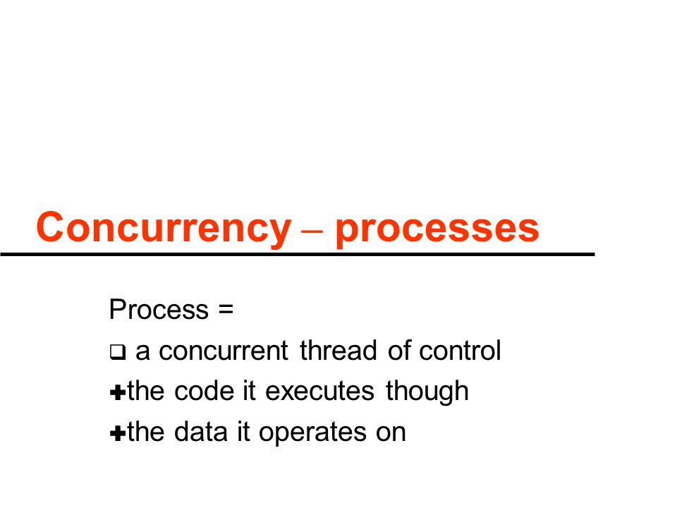 Concurrency – processes Process =  a concurrent thread of control  the code it executes though  the data it operates on