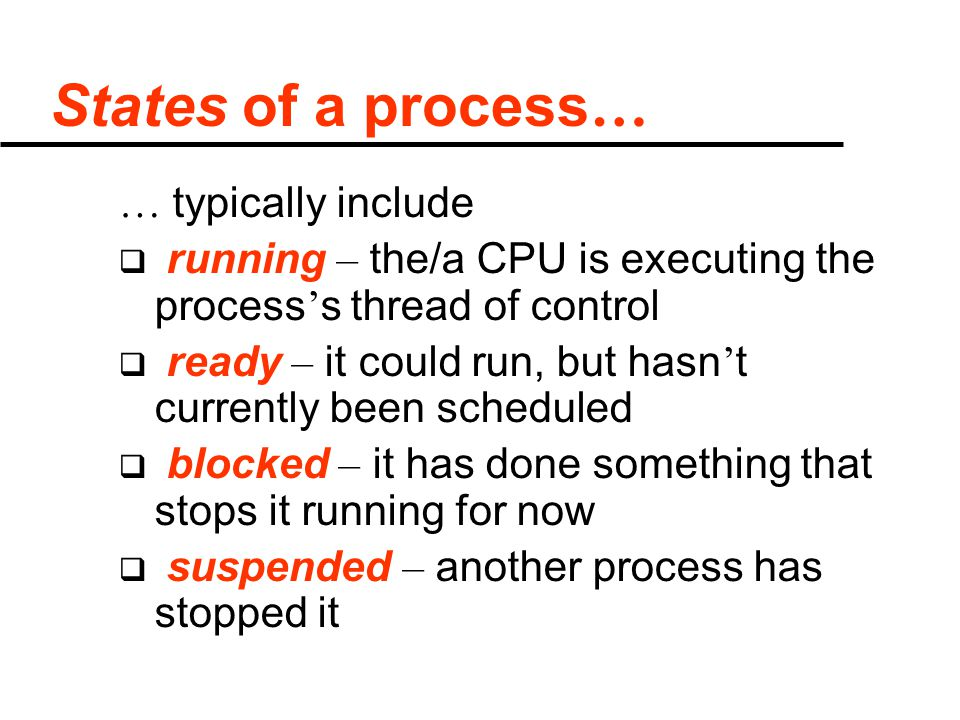 States of a process … … typically include  running – the/a CPU is executing the process ' s thread of control  ready – it could run, but hasn ' t currently been scheduled  blocked – it has done something that stops it running for now  suspended – another process has stopped it