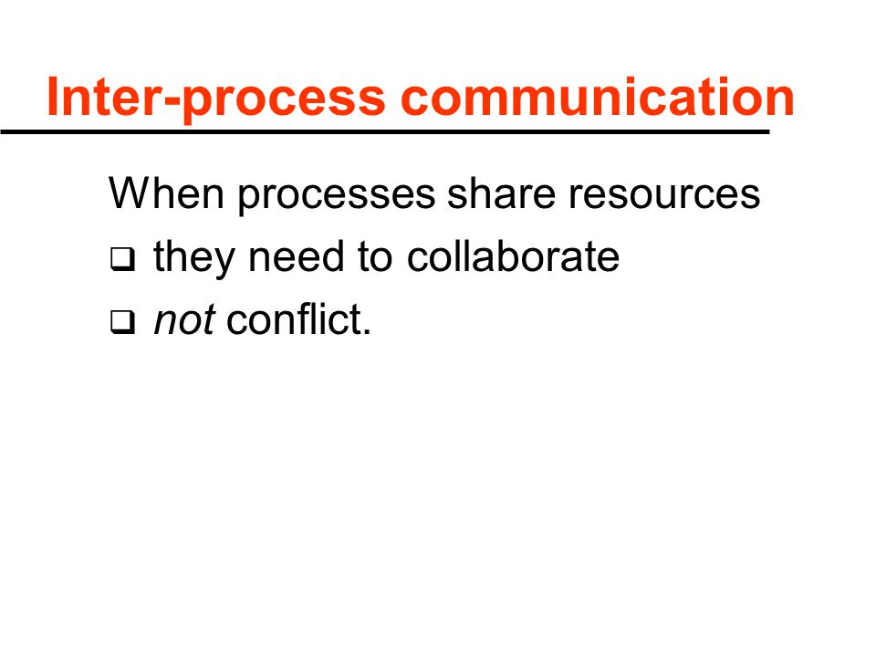 Inter-process communication When processes share resources  they need to collaborate  not conflict.