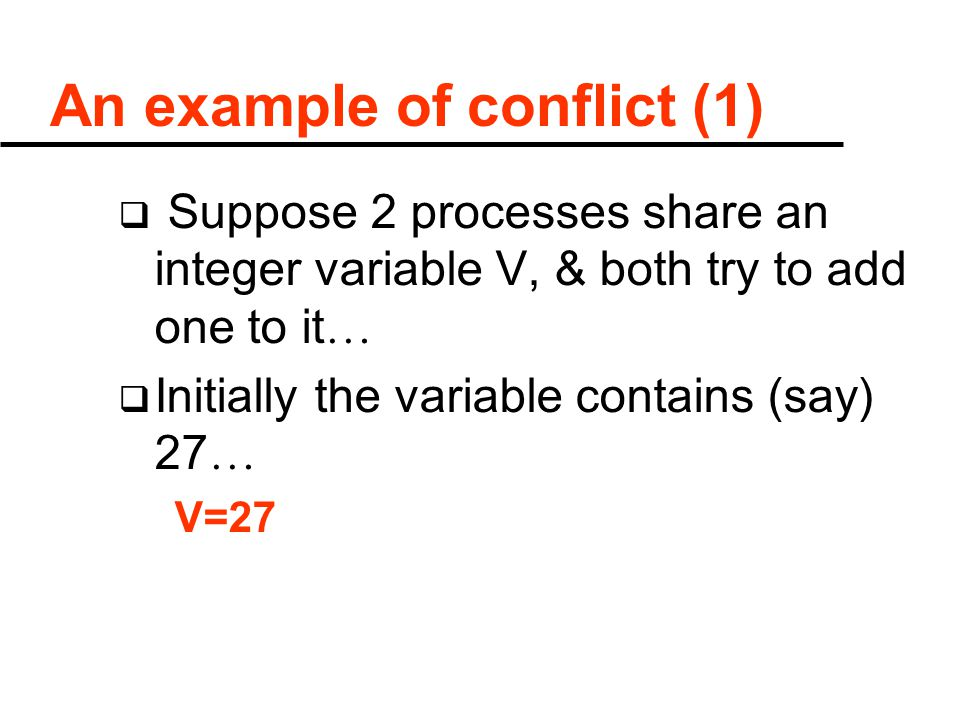 An example of conflict (1)  Suppose 2 processes share an integer variable V, & both try to add one to it …  Initially the variable contains (say) 27 … V=27