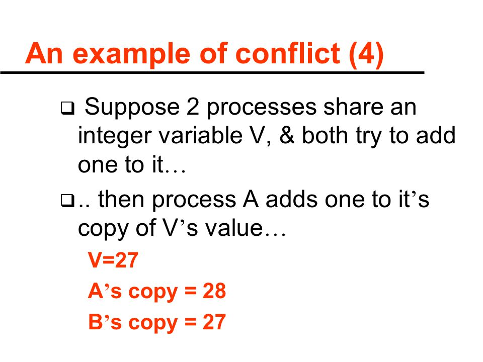 An example of conflict (4)  Suppose 2 processes share an integer variable V, & both try to add one to it … ..