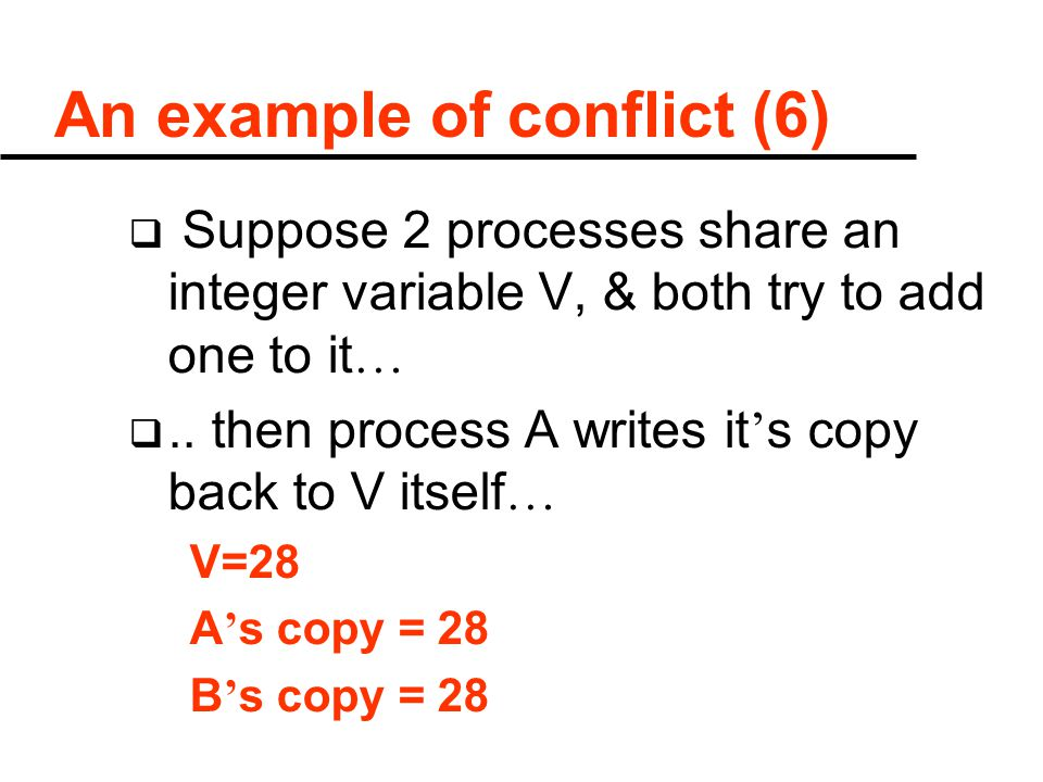 An example of conflict (6)  Suppose 2 processes share an integer variable V, & both try to add one to it … .. then process A writes it ' s copy back
